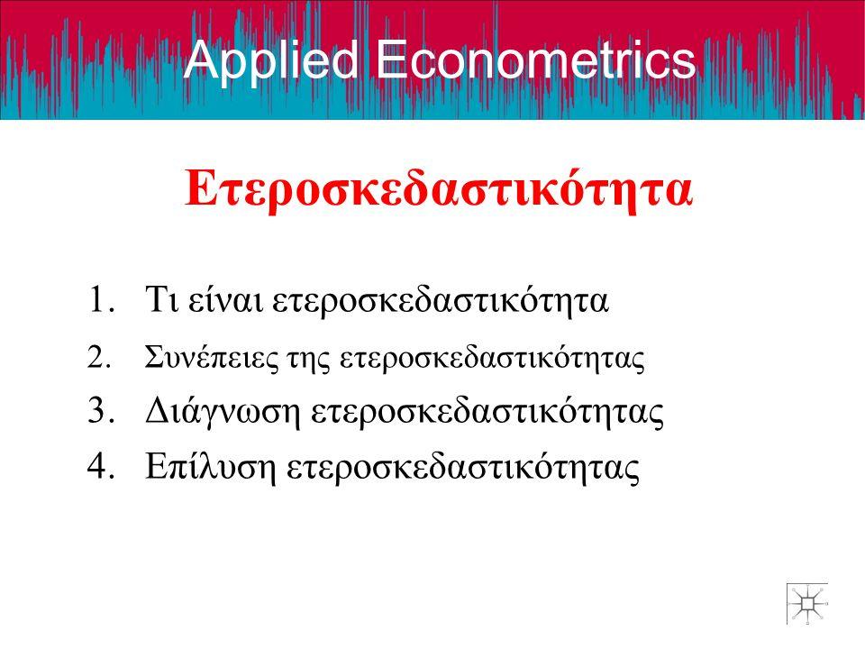 Applied Econometrics Ετεροσκεδαστικότητα 1.Τι είναι ετεροσκεδαστικότητα 2.Συνέπειες της ετεροσκεδαστικότητας 3.Διάγνωση ετεροσκεδαστικότητας 4.Επίλυση ετεροσκεδαστικότητας