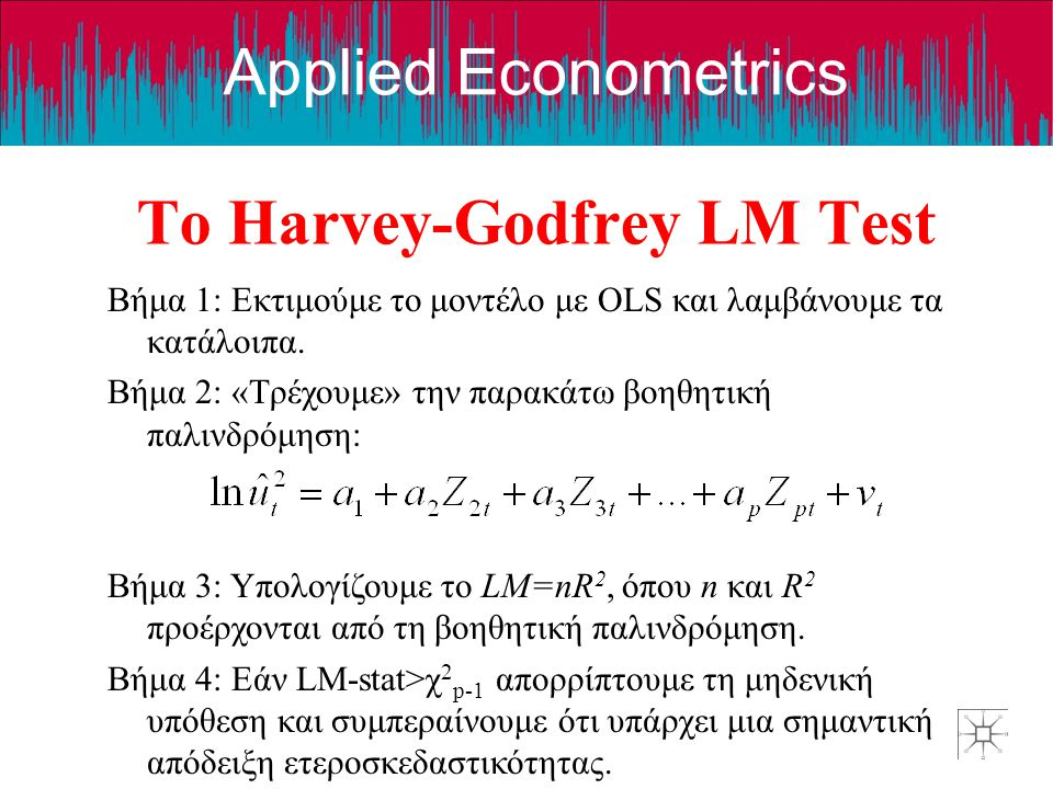Applied Econometrics Το Harvey-Godfrey LM Test Βήμα 1: Εκτιμούμε το μοντέλο με OLS και λαμβάνουμε τα κατάλοιπα. Βήμα 2: «Τρέχουμε» την παρακάτω βοηθητ