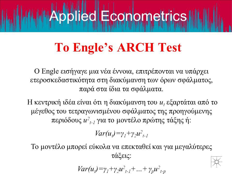 Applied Econometrics Το Engle's ARCH Test Ο Engle εισήγαγε μια νέα έννοια, επιτρέπονται να υπάρχει ετεροσκεδαστικότητα στη διακύμανση των όρων σφάλματος, παρά στα ίδια τα σφάλματα.