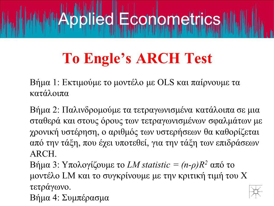 Applied Econometrics Το Engle's ARCH Test Βήμα 1: Εκτιμούμε το μοντέλο με OLS και παίρνουμε τα κατάλοιπα Βήμα 2: Παλινδρομούμε τα τετραγωνισμένα κατάλοιπα σε μια σταθερά και στους όρους των τετραγωνισμένων σφαλμάτων με χρονική υστέρηση, ο αριθμός των υστερήσεων θα καθορίζεται από την τάξη, που έχει υποτεθεί, για την τάξη των επιδράσεων ARCΗ.