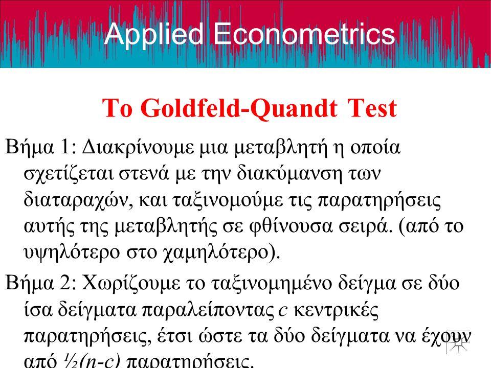 Applied Econometrics Το Goldfeld-Quandt Test Βήμα 1: Διακρίνουμε μια μεταβλητή η οποία σχετίζεται στενά με την διακύμανση των διαταραχών, και ταξινομούμε τις παρατηρήσεις αυτής της μεταβλητής σε φθίνουσα σειρά.