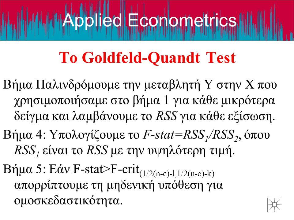 Applied Econometrics Το Goldfeld-Quandt Test Βήμα Παλινδρόμουμε την μεταβλητή Y στην X που χρησιμοποιήσαμε στο βήμα 1 για κάθε μικρότερα δείγμα και λαμβάνουμε το RSS για κάθε εξίσωση.