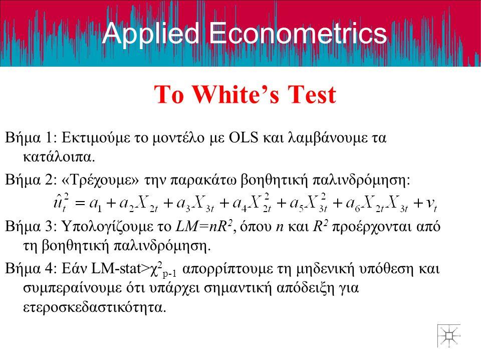 Applied Econometrics Το White's Test Βήμα 1: Εκτιμούμε το μοντέλο με OLS και λαμβάνουμε τα κατάλοιπα. Βήμα 2: «Τρέχουμε» την παρακάτω βοηθητική παλινδ