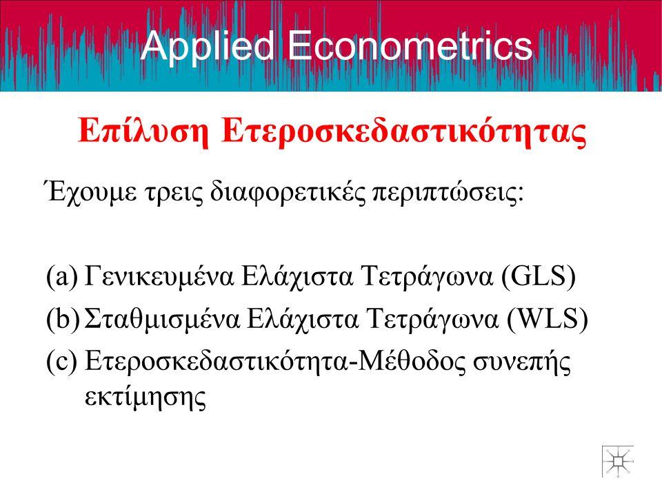Applied Econometrics Επίλυση Ετεροσκεδαστικότητας Έχουμε τρεις διαφορετικές περιπτώσεις: (a)Γενικευμένα Ελάχιστα Τετράγωνα (GLS) (b)Σταθμισμένα Ελάχιστα Τετράγωνα (WLS) (c)Ετεροσκεδαστικότητα-Μέθοδος συνεπής εκτίμησης