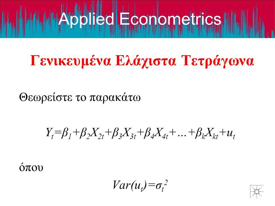 Applied Econometrics Γενικευμένα Ελάχιστα Τετράγωνα Θεωρείστε το παρακάτω Y t =β 1 +β 2 X 2t +β 3 X 3t +β 4 X 4t +…+β k X kt +u t όπου Var(u t )=σ t 2