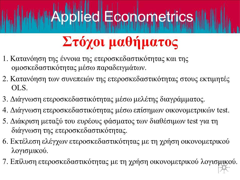 Applied Econometrics Στόχοι μαθήματος 1. Κατανόηση της έννοια της ετεροσκεδαστικότητας και της ομοσκεδαστικότητας μέσω παραδειγμάτων. 2. Κατανόηση των