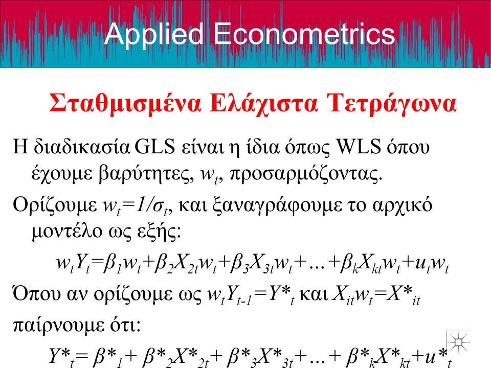 Applied Econometrics Σταθμισμένα Ελάχιστα Τετράγωνα Η διαδικασία GLS είναι η ίδια όπως WLS όπου έχουμε βαρύτητες, w t, προσαρμόζοντας. Ορίζουμε w t =1