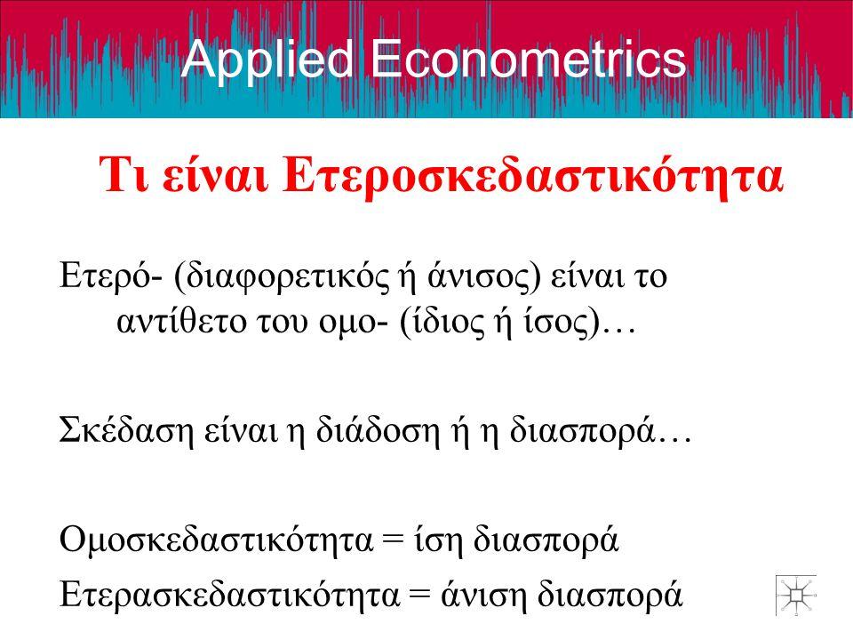 Applied Econometrics Τι είναι Ετεροσκεδαστικότητα Ετερό- (διαφορετικός ή άνισος) είναι το αντίθετο του ομο- (ίδιος ή ίσος)… Σκέδαση είναι η διάδοση ή η διασπορά… Ομοσκεδαστικότητα = ίση διασπορά Ετερασκεδαστικότητα = άνιση διασπορά