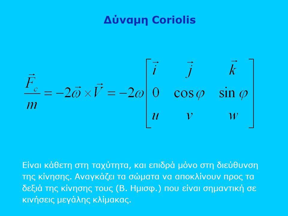 Δύναμη Coriolis Είναι κάθετη στη ταχύτητα, και επιδρά μόνο στη διεύθυνση της κίνησης. Αναγκάζει τα σώματα να αποκλίνουν προς τα δεξιά της κίνησης τους