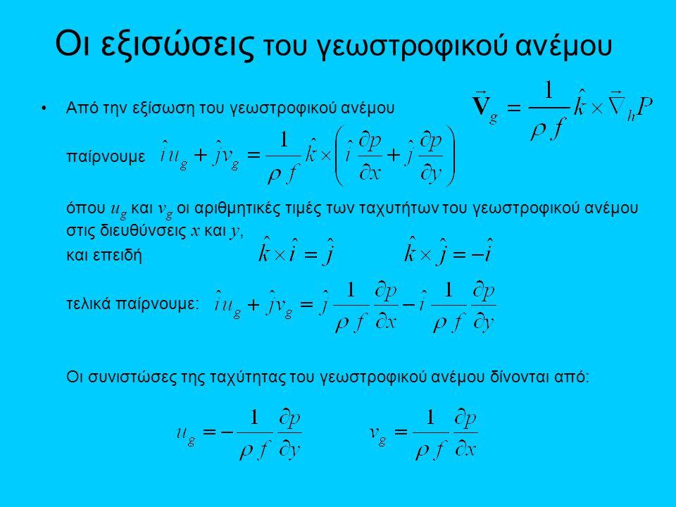 Οι εξισώσεις του γεωστροφικού ανέμου •Από την εξίσωση του γεωστροφικού ανέμου παίρνουμε όπου u g και v g οι αριθμητικές τιμές των ταχυτήτων του γεωστρ