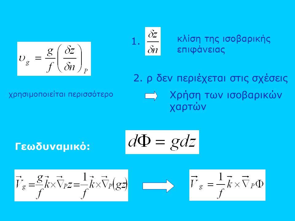 1. κλίση της ισοβαρικής επιφάνειας 2. ρ δεν περιέχεται στις σχέσεις Χρήση των ισοβαρικών χαρτών Γεωδυναμικό: χρησιμοποιείται περισσότερο