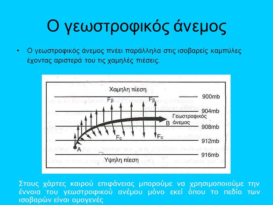 Ο γεωστροφικός άνεμος •Ο γεωστροφικός άνεμος πνέει παράλληλα στις ισοβαρείς καμπύλες έχοντας αριστερά του τις χαμηλές πιέσεις. Υ Στους χάρτες καιρού ε