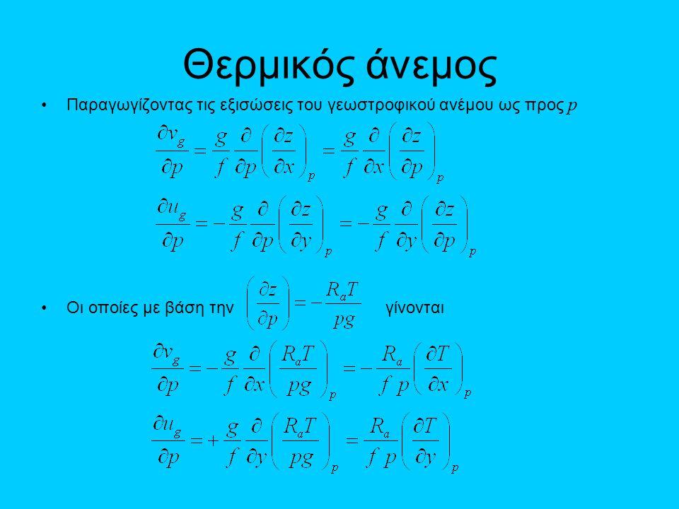 Θερμικός άνεμος •Παραγωγίζοντας τις εξισώσεις του γεωστροφικού ανέμου ως προς p •Οι οποίες με βάση την γίνονται