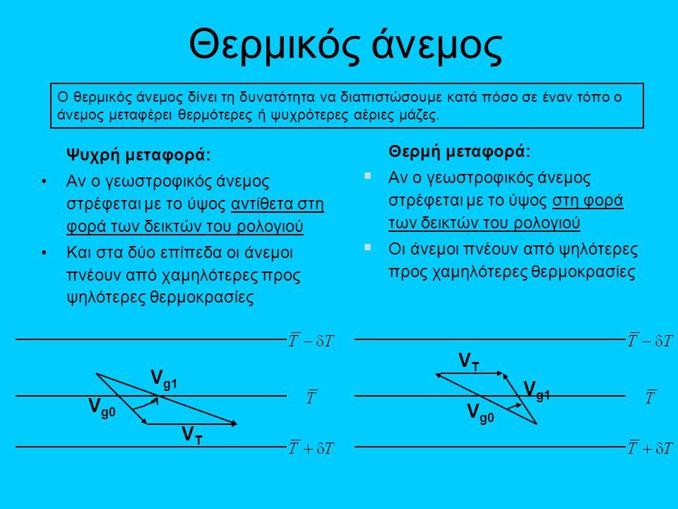 Θερμικός άνεμος Ψυχρή μεταφορά: •Αν ο γεωστροφικός άνεμος στρέφεται με το ύψος αντίθετα στη φορά των δεικτών του ρολογιού •Και στα δύο επίπεδα οι άνεμ