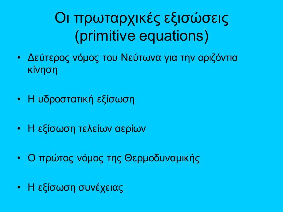 Οι πρωταρχικές εξισώσεις (primitive equations) •Δεύτερος νόμος του Νεύτωνα για την οριζόντια κίνηση •Η υδροστατική εξίσωση •Η εξίσωση τελείων αερίων •