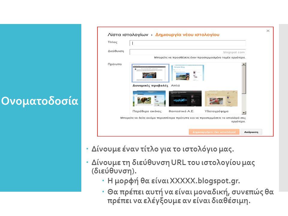 Ονοματοδοσία ιστολογίου  Δίνουμε έναν τίτλο για το ιστολόγιο μας.  Δίνουμε τη διεύθυνση URL του ιστολογίου μας (διεύθυνση).  Η μορφή θα είναι ΧΧΧΧΧ