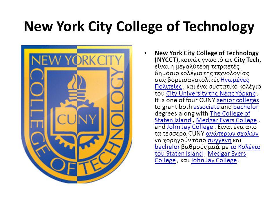 New York City College of Technology • New York City College of Technology (NYCCT), κοινώς γνωστό ως City Tech, είναι η μεγαλύτερη τετραετές δημόσιο κολέγιο της τεχνολογίας στις βορειοανατολικές Ηνωμένες Πολιτείες, και ένα συστατικό κολέγιο του City University της Νέας Υόρκης.