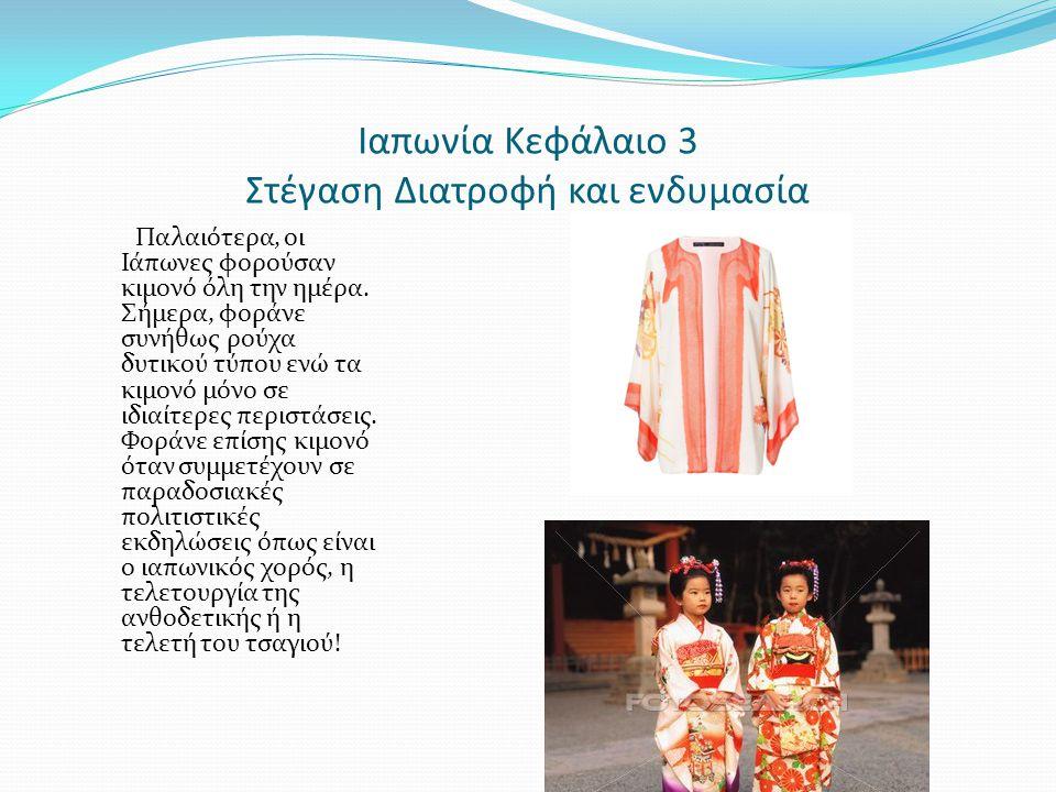 Ιαπωνία Κεφάλαιο 3 Στέγαση Διατροφή και ενδυμασία Παλαιότερα, οι Ιάπωνες φορούσαν κιμονό όλη την ημέρα. Σήμερα, φοράνε συνήθως ρούχα δυτικού τύπου ενώ