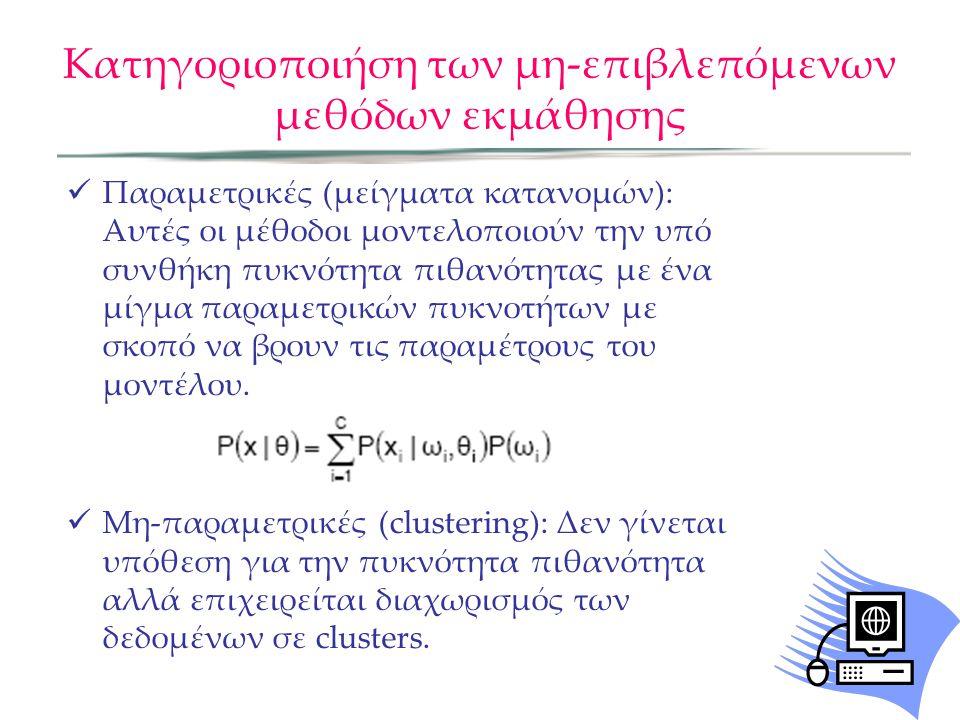Κατηγοριοποιήση των μη-επιβλεπόμενων μεθόδων εκμάθησης  Παραμετρικές (μείγματα κατανομών): Αυτές οι μέθοδοι μοντελοποιούν την υπό συνθήκη πυκνότητα πιθανότητας με ένα μίγμα παραμετρικών πυκνοτήτων με σκοπό να βρουν τις παραμέτρους του μοντέλου.