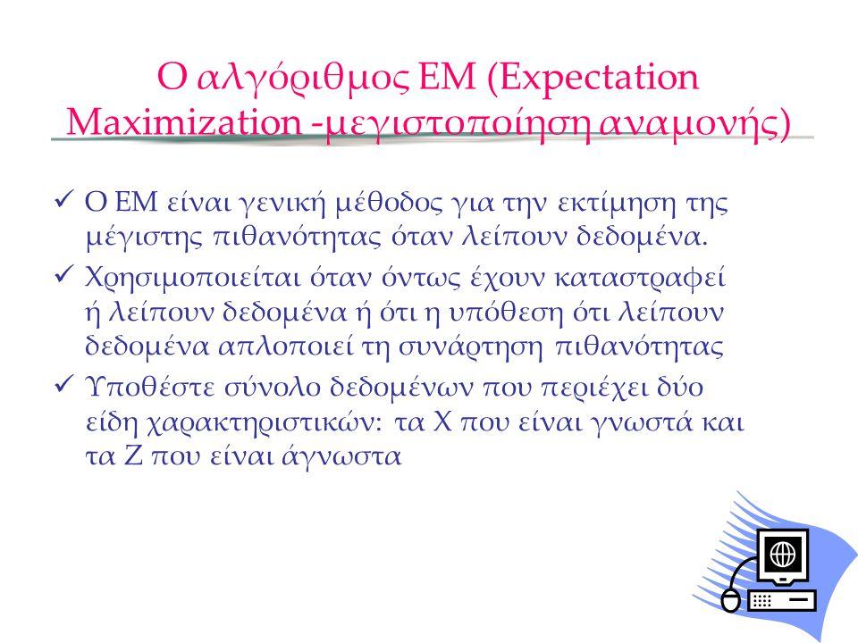 Ο αλγόριθμος ΕΜ (Expectation Maximization -μεγιστοποίηση αναμονής)  Ο ΕΜ είναι γενική μέθοδος για την εκτίμηση της μέγιστης πιθανότητας όταν λείπουν δεδομένα.