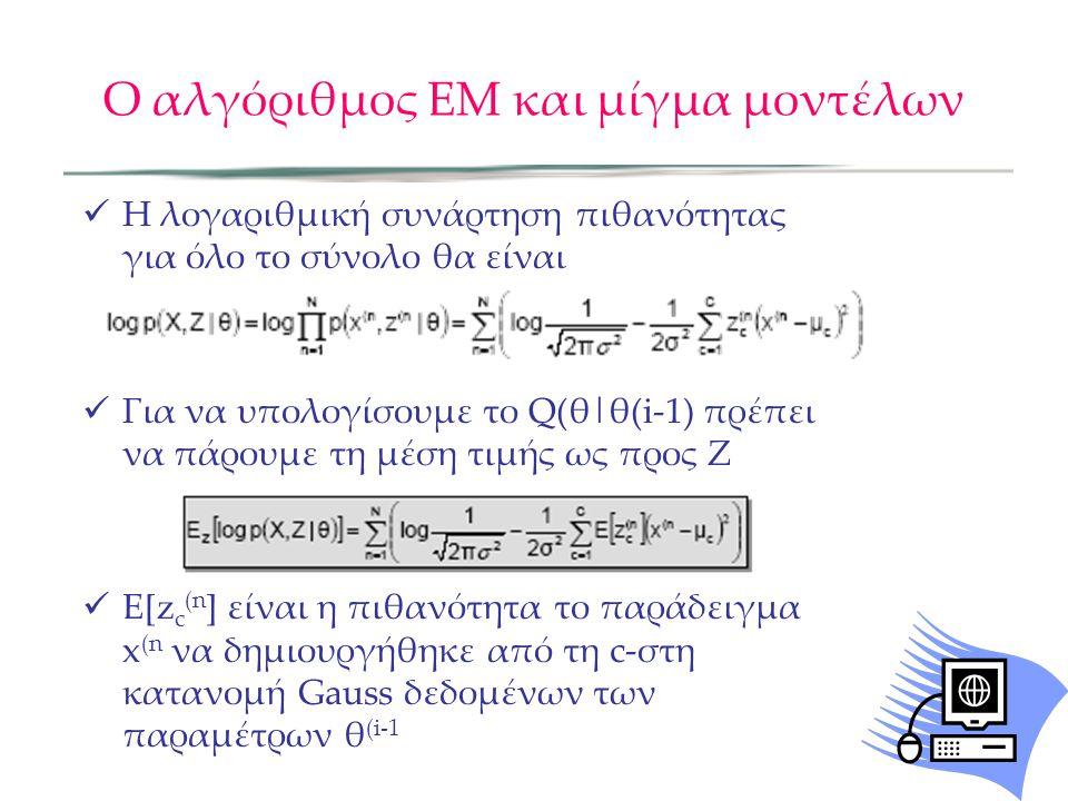 Ο αλγόριθμος ΕΜ και μίγμα μοντέλων  Η λογαριθμική συνάρτηση πιθανότητας για όλο το σύνολο θα είναι  Για να υπολογίσουμε το Q(θ|θ(i-1) πρέπει να πάρουμε τη μέση τιμής ως προς Ζ  E[z c (n ] είναι η πιθανότητα το παράδειγμα x (n να δημιουργήθηκε από τη c-στη κατανομή Gauss δεδομένων των παραμέτρων θ (i-1