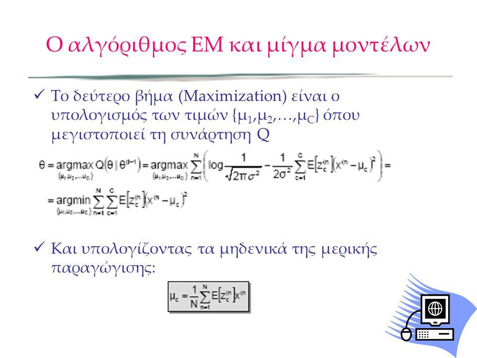 Ο αλγόριθμος ΕΜ και μίγμα μοντέλων  Το δεύτερο βήμα (Maximization) είναι ο υπολογισμός των τιμών {µ 1,µ 2,…,µ C } όπου μεγιστοποιεί τη συνάρτηση Q  Και υπολογίζοντας τα μηδενικά της μερικής παραγώγισης: