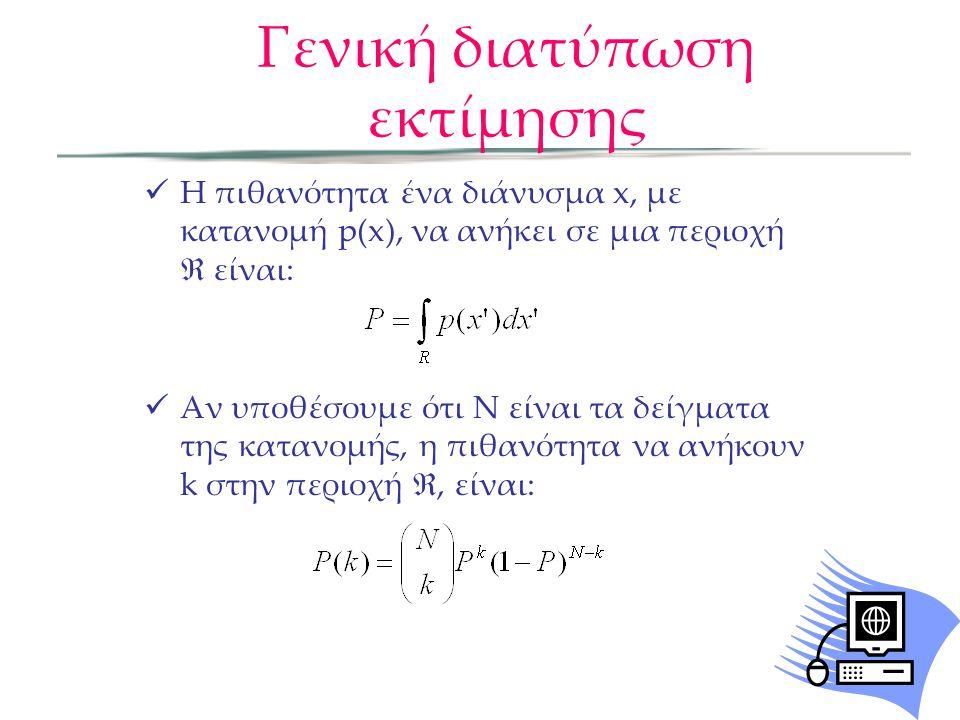 Γενική διατύπωση εκτίμησης  Η πιθανότητα ένα διάνυσμα x, με κατανομή p(x), να ανήκει σε μια περιοχή  είναι:  Αν υποθέσουμε ότι Ν είναι τα δείγματα της κατανομής, η πιθανότητα να ανήκουν k στην περιοχή , είναι: