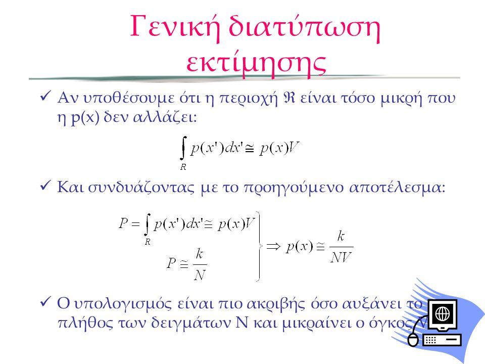Γενική διατύπωση εκτίμησης  Αν υποθέσουμε ότι η περιοχή  είναι τόσο μικρή που η p(x) δεν αλλάζει:  Και συνδυάζοντας με το προηγούμενο αποτέλεσμα:  Ο υπολογισμός είναι πιο ακριβής όσο αυξάνει το πλήθος των δειγμάτων Ν και μικραίνει ο όγκος V