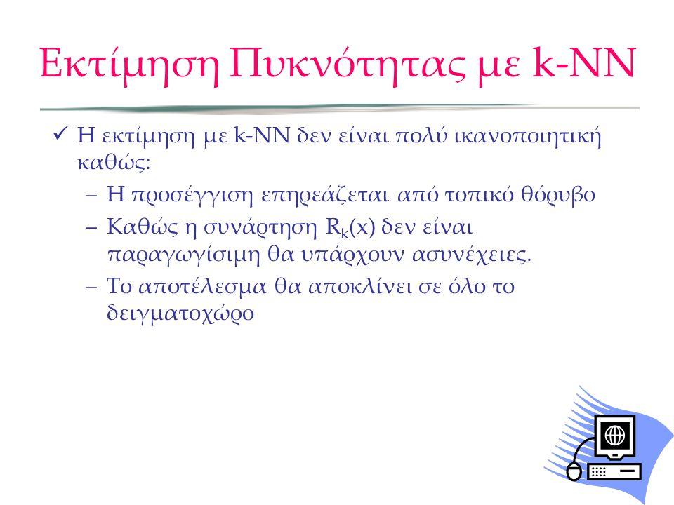  Η εκτίμηση με k-NN δεν είναι πολύ ικανοποιητική καθώς: –Η προσέγγιση επηρεάζεται από τοπικό θόρυβο –Καθώς η συνάρτηση R k (x) δεν είναι παραγωγίσιμη