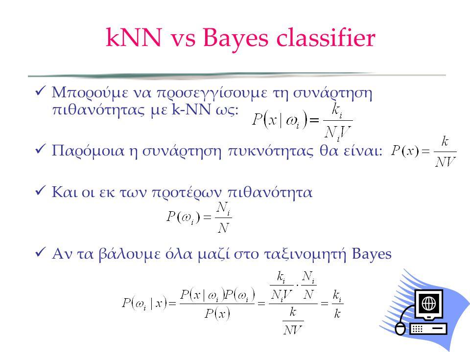 kNN vs Bayes classifier  Μπορούμε να προσεγγίσουμε τη συνάρτηση πιθανότητας με k-NN ως:  Παρόμοια η συνάρτηση πυκνότητας θα είναι:  Και οι εκ των προτέρων πιθανότητα  Αν τα βάλουμε όλα μαζί στο ταξινομητή Bayes