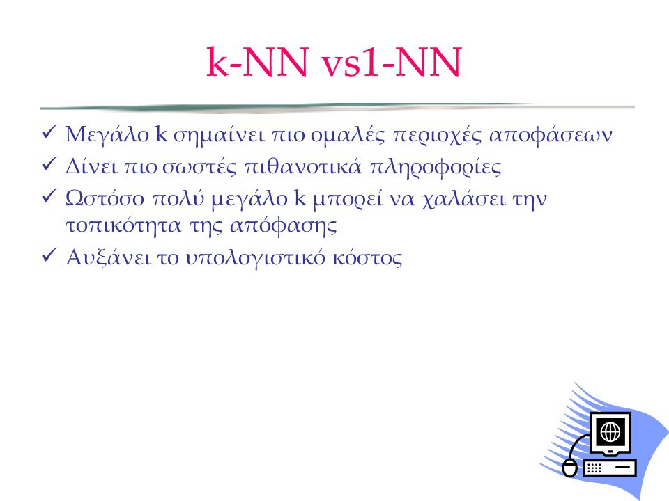 k-NN vs1-ΝΝ  Μεγάλο k σημαίνει πιο ομαλές περιοχές αποφάσεων  Δίνει πιο σωστές πιθανοτικά πληροφορίες  Ωστόσο πολύ μεγάλο k μπορεί να χαλάσει την τοπικότητα της απόφασης  Αυξάνει το υπολογιστικό κόστος