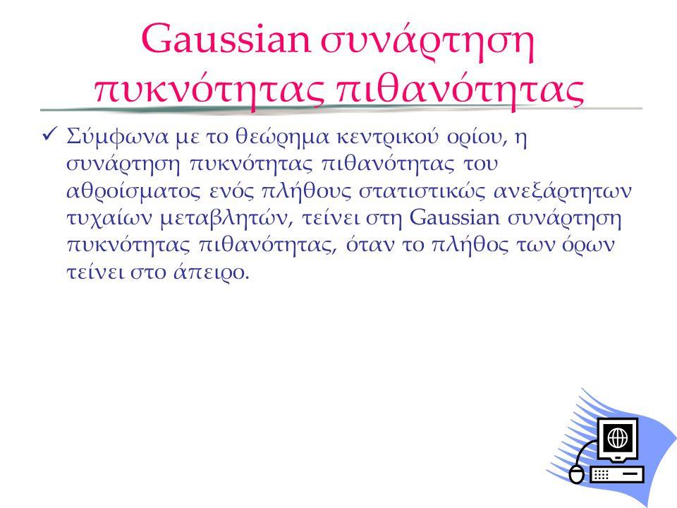 Gaussian συνάρτηση πυκνότητας πιθανότητας  Σύμφωνα με το θεώρημα κεντρικού ορίου, η συνάρτηση πυκνότητας πιθανότητας του αθροίσματος ενός πλήθους στατιστικώς ανεξάρτητων τυχαίων μεταβλητών, τείνει στη Gaussian συνάρτηση πυκνότητας πιθανότητας, όταν το πλήθος των όρων τείνει στο άπειρο.