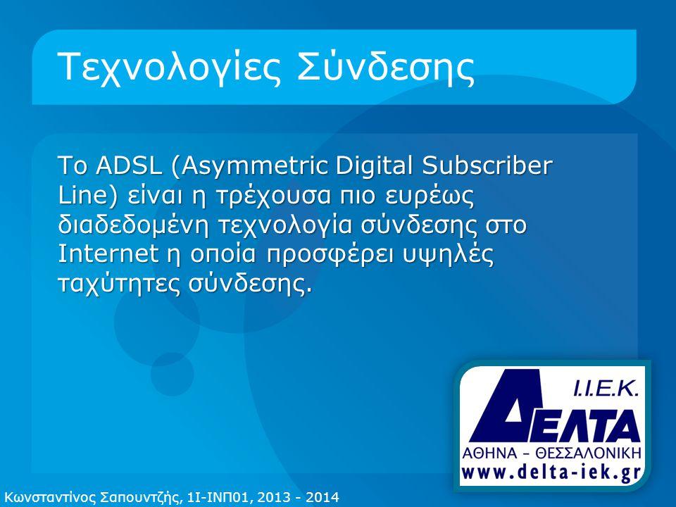 Τεχνολογίες Σύνδεσης Το ADSL (Asymmetric Digital Subscriber Line) είναι η τρέχουσα πιο ευρέως διαδεδομένη τεχνολογία σύνδεσης στο Internet η οποία προσφέρει υψηλές ταχύτητες σύνδεσης.
