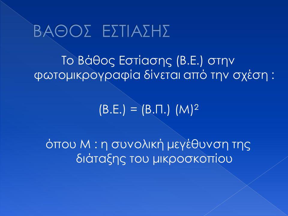 Το Βάθος Εστίασης (Β.Ε.) στην φωτομικρογραφία δίνεται από την σχέση : (Β.Ε.) = (Β.Π.) (Μ) 2 όπου Μ : η συνολική μεγέθυνση της διάταξης του μικροσκοπίο