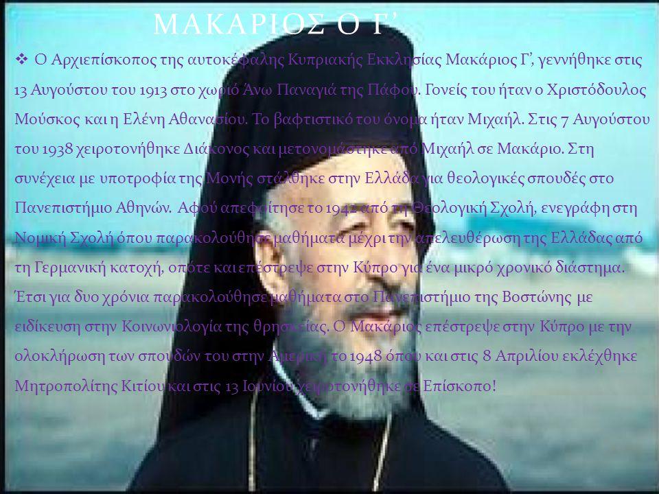 ΜΑΚΑΡΙΟΣ Ο Γ '  O Αρχιεπίσκοπος της αυτοκέφαλης Κυπριακής Εκκλησίας Μακάριος Γ ', γεννήθηκε στις 13 Αυγούστου του 1913 στο χωριό Άνω Παναγιά της Πάφο