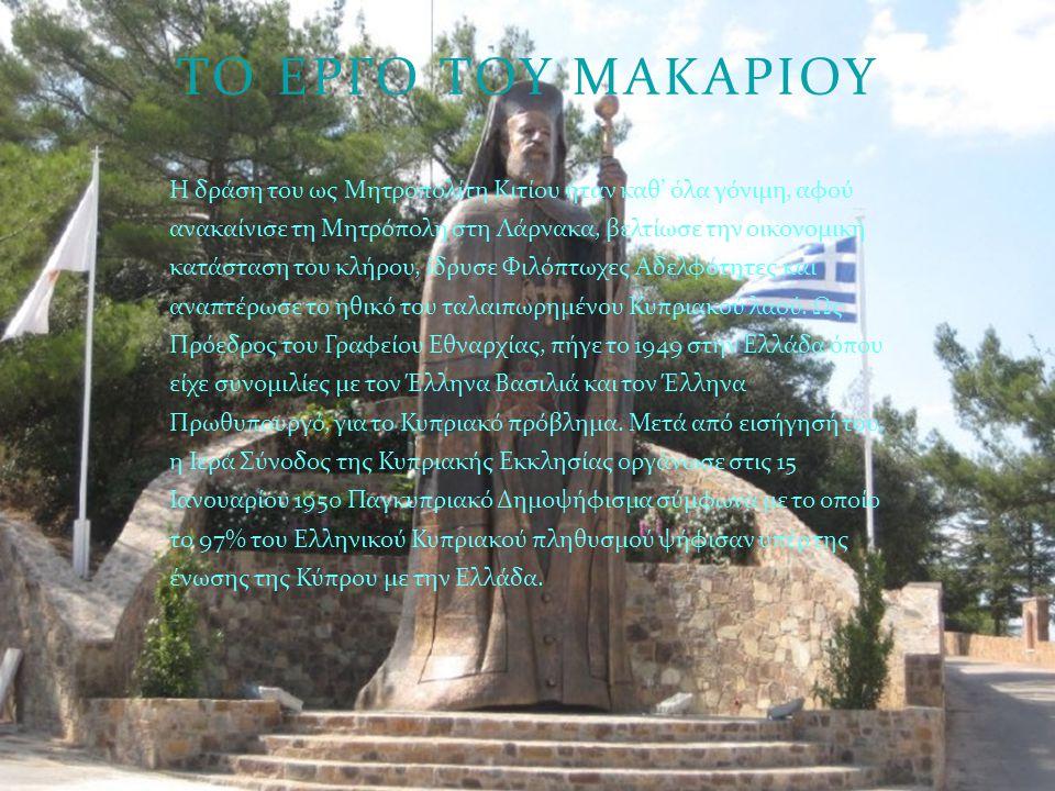 ΤΟ ΕΡΓΟ ΤΟΥ ΜΑΚΑΡΙΟΥ Η δράση του ως Μητροπολίτη Κιτίου ήταν καθ ' όλα γόνιμη, αφού ανακαίνισε τη Μητρόπολη στη Λάρνακα, βελτίωσε την οικονομική κατάστ