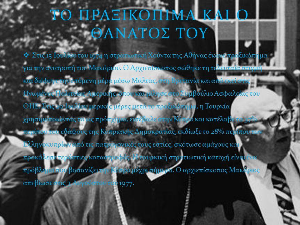 ΤΟ ΠΡΑΞΙΚΟΠΙΜΑ ΚΑΙ Ο ΘΑΝΑΤΟΣ ΤΟΥ  Στις 15 Ιουλίου του 1974 η στρατιωτική Χούντα της Αθήνας έκανε πραξικόπημα για την ανατροπή του Μακάριου. Ο Αρχιεπί