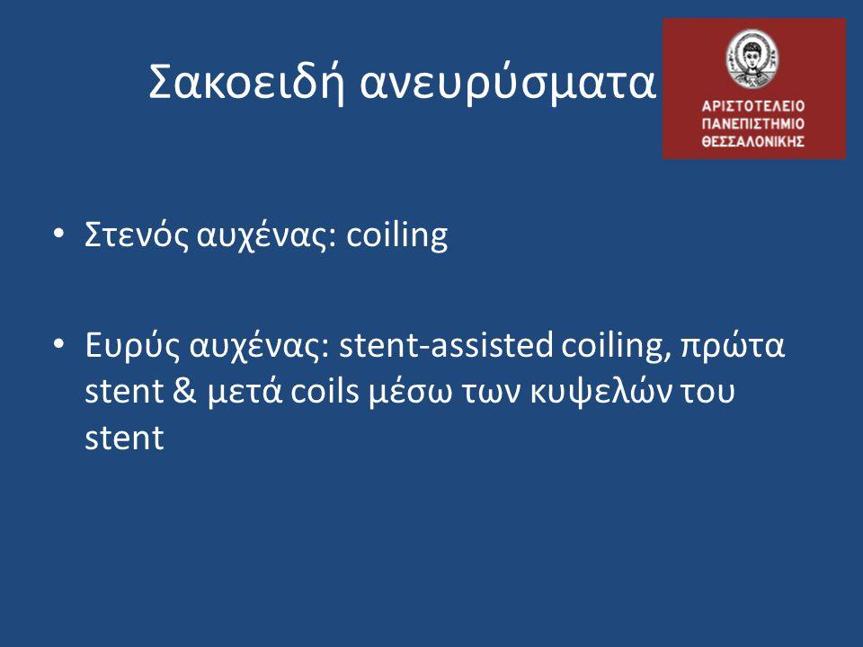 Σακοειδή ανευρύσματα • Στενός αυχένας: coiling • Ευρύς αυχένας: stent-assisted coiling, πρώτα stent & μετά coils μέσω των κυψελών του stent