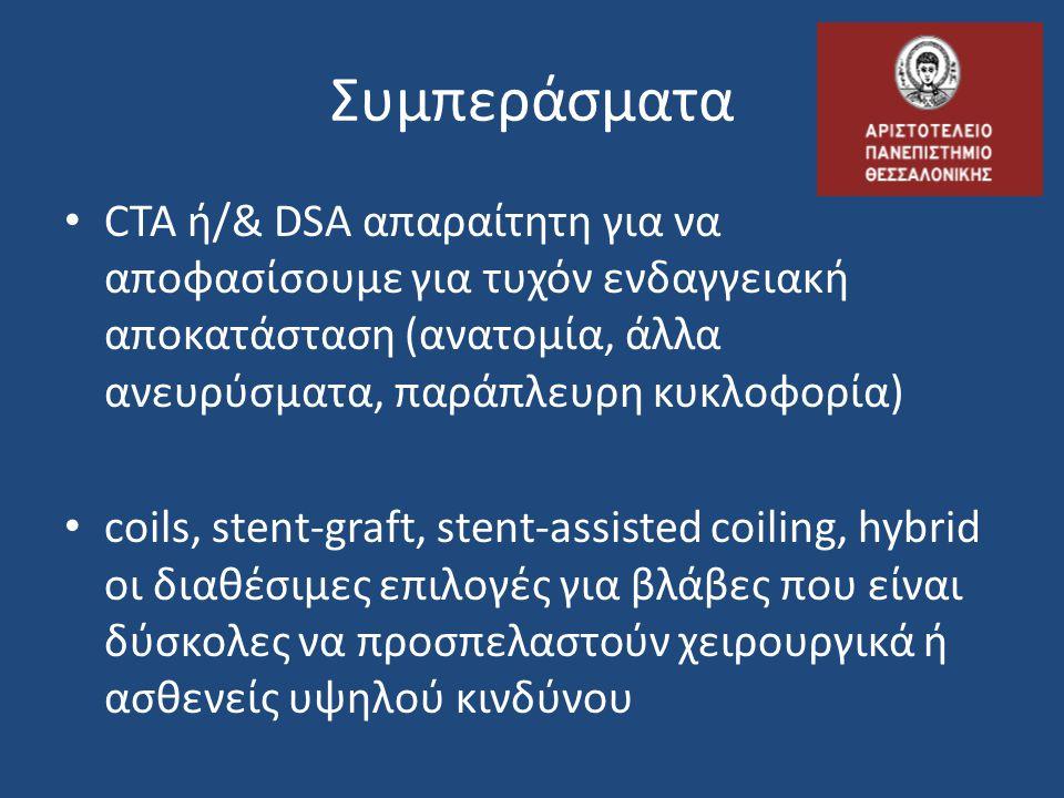 • CTA ή/& DSA απαραίτητη για να αποφασίσουμε για τυχόν ενδαγγειακή αποκατάσταση (ανατομία, άλλα ανευρύσματα, παράπλευρη κυκλοφορία) • coils, stent-gra