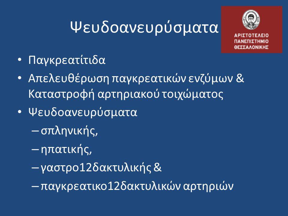 Ψευδοανευρύσματα • Παγκρεατίτιδα • Απελευθέρωση παγκρεατικών ενζύμων & Καταστροφή αρτηριακού τοιχώματος • Ψευδοανευρύσματα – σπληνικής, – ηπατικής, –