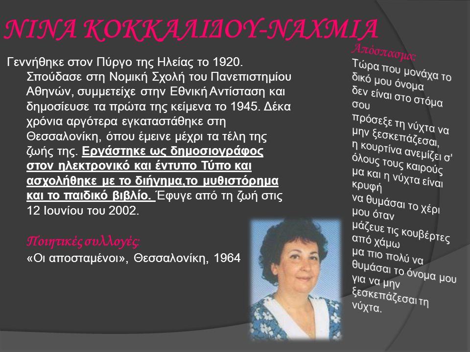 ΝΙΝΑ ΚΟΚΚΑΛΙΔΟΥ-ΝΑΧΜΙΑ Γεννήθηκε στον Πύργο της Ηλείας το 1920. Σπούδασε στη Νομική Σχολή του Πανεπιστημίου Αθηνών, συμμετείχε στην Εθνική Αντίσταση κ
