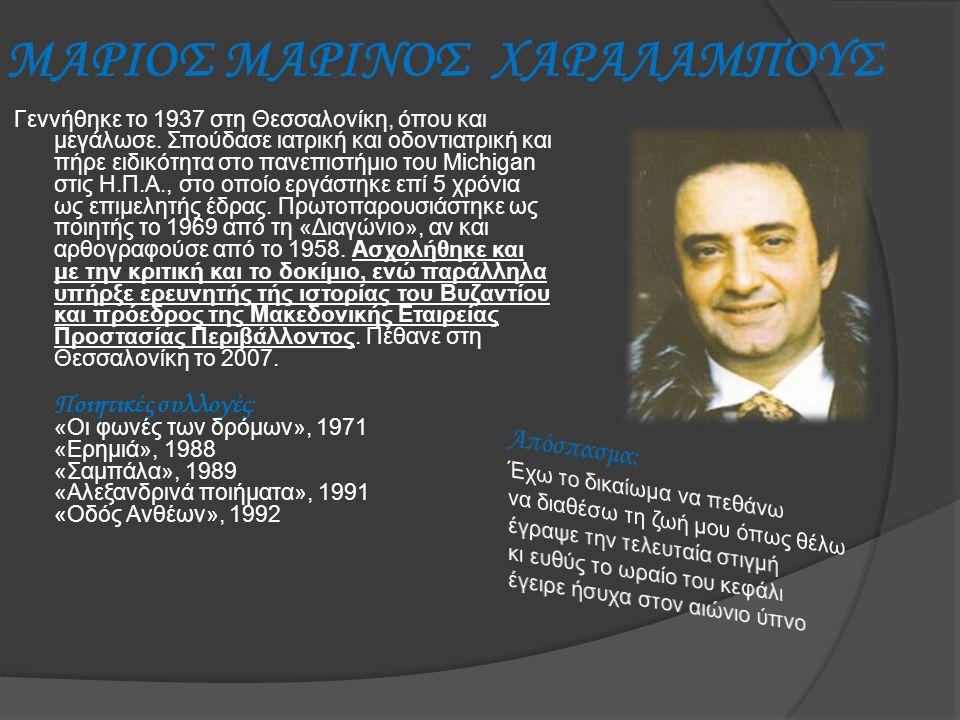 ΜΑΡΙΟΣ ΜΑΡΙΝΟΣ ΧΑΡΑΛΑΜΠΟΥΣ Γεννήθηκε το 1937 στη Θεσσαλονίκη, όπου και μεγάλωσε. Σπούδασε ιατρική και οδοντιατρική και πήρε ειδικότητα στο πανεπιστήμι