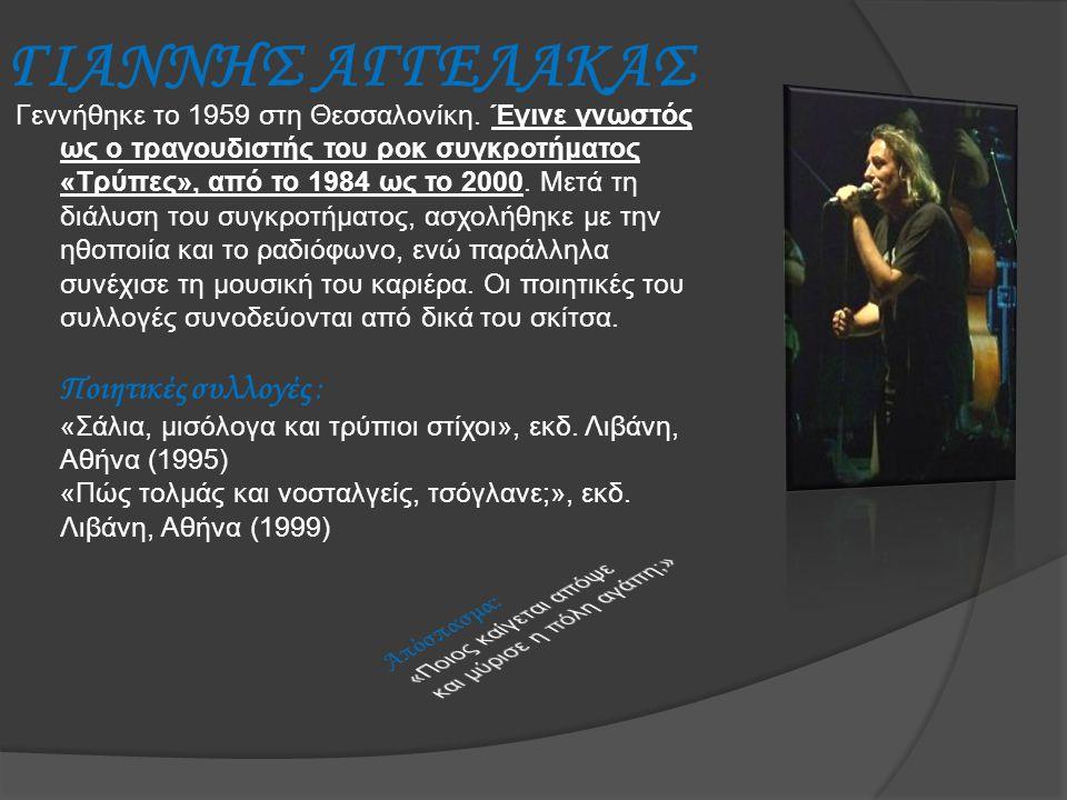 ΓΙΑΝΝΗΣ ΑΓΓΕΛΑΚΑΣ Γεννήθηκε το 1959 στη Θεσσαλονίκη. Έγινε γνωστός ως ο τραγουδιστής του ροκ συγκροτήματος «Τρύπες», από το 1984 ως το 2000. Μετά τη δ