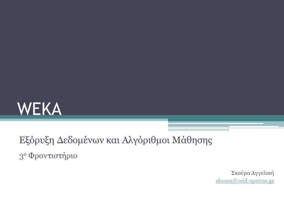 WEKA Εξόρυξη Δεδομένων και Αλγόριθμοι Μάθησης 3 ο Φροντιστήριο Σκούρα Αγγελική skoura@ceid.upatras.gr