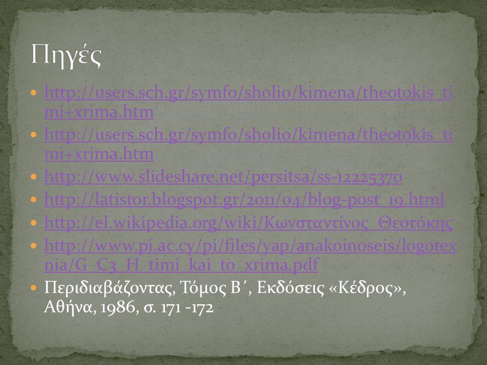  http://users.sch.gr/symfo/sholio/kimena/theotokis_ti mi+xrima.htm http://users.sch.gr/symfo/sholio/kimena/theotokis_ti mi+xrima.htm  http://users.sch.gr/symfo/sholio/kimena/theotokis_ti mi+xrima.htm http://users.sch.gr/symfo/sholio/kimena/theotokis_ti mi+xrima.htm  http://www.slideshare.net/persitsa/ss-12225370 http://www.slideshare.net/persitsa/ss-12225370  http://latistor.blogspot.gr/2011/04/blog-post_19.html http://latistor.blogspot.gr/2011/04/blog-post_19.html  http://el.wikipedia.org/wiki/Κωνσταντίνος_Θεοτόκης http://el.wikipedia.org/wiki/Κωνσταντίνος_Θεοτόκης  http://www.pi.ac.cy/pi/files/yap/anakoinoseis/logotex nia/G_C3_H_timi_kai_to_xrima.pdf http://www.pi.ac.cy/pi/files/yap/anakoinoseis/logotex nia/G_C3_H_timi_kai_to_xrima.pdf  Περιδιαβάζοντας, Τόμος Β΄, Εκδόσεις «Κέδρος», Αθήνα, 1986, σ.