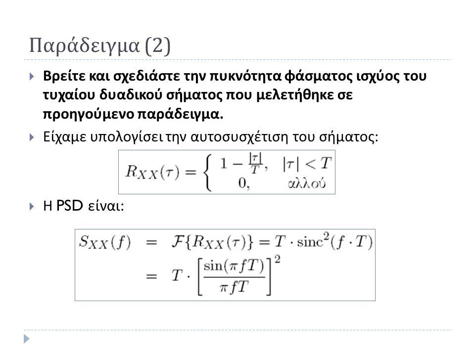 Παράδειγμα (2)  Βρείτε και σχεδιάστε την πυκνότητα φάσματος ισχύος του τυχαίου δυαδικού σήματος που μελετήθηκε σε προηγούμενο παράδειγμα.  Είχαμε υπ