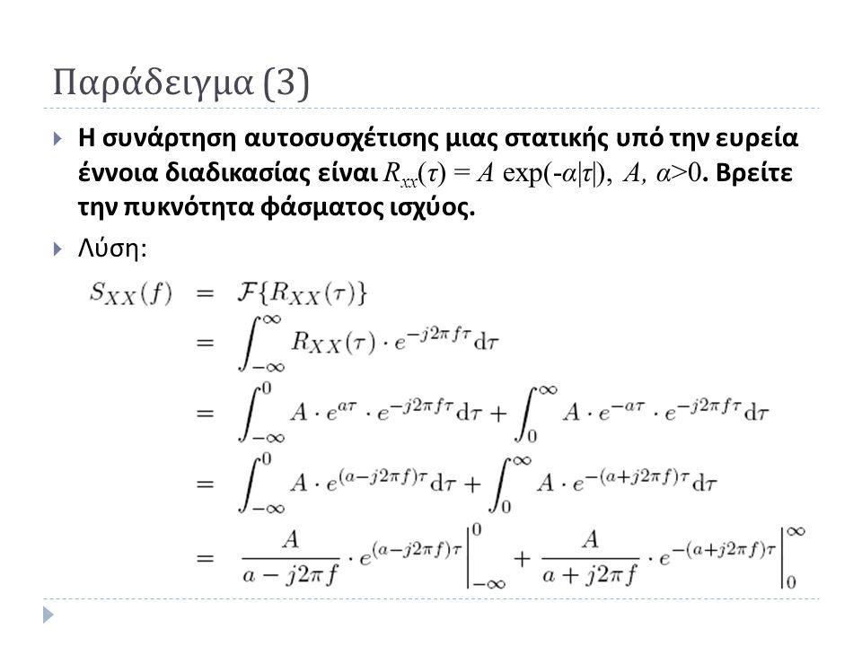 Παράδειγμα (3)  Η συνάρτηση αυτοσυσχέτισης μιας στατικής υπό την ευρεία έννοια διαδικασίας είναι R xx (τ) = Α exp(-α τ ), Α, α>0. Βρείτε την πυκνότητ