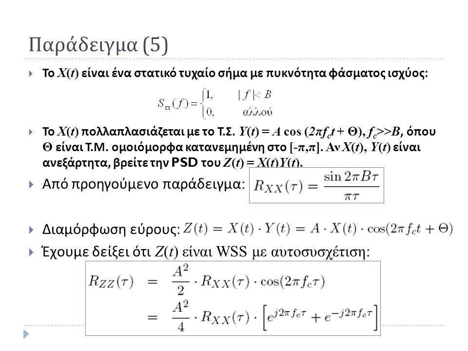 Παράδειγμα (5)  Το X(t) είναι ένα στατικό τυχαίο σήμα με πυκνότητα φάσματος ισχύος :  Το Χ(t) πολλαπλασιάζεται με το Τ. Σ. Y(t) = A cos (2πf c t + Θ