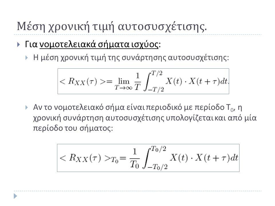 Παράδειγμα (3)  Η συνάρτηση αυτοσυσχέτισης μιας στατικής υπό την ευρεία έννοια διαδικασίας είναι R xx (τ) = Α exp(-α|τ|), Α, α>0.