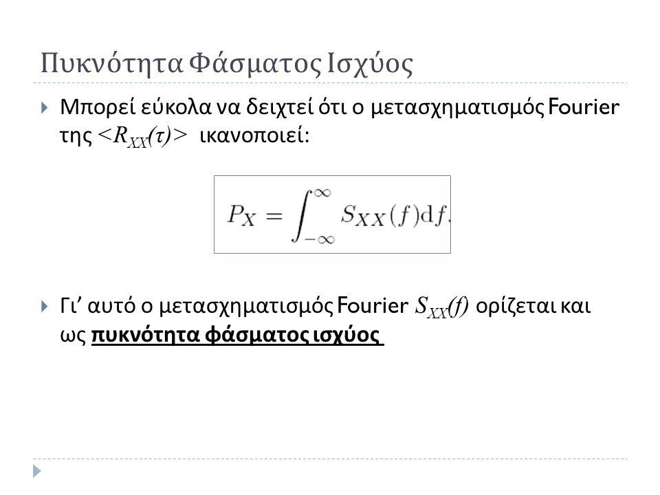 Πυκνότητα Φάσματος Ισχύος  Μπορεί εύκολα να δειχτεί ότι ο μετασχηματισμός Fourier της ικανοποιεί :  Γι ' αυτό ο μετασχηματισμός Fourier S XX (f) ορί